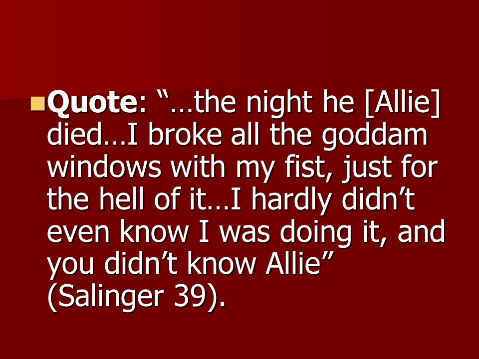Quote: …the night he [Allie] died…I broke all the goddam windows with my fist, just for the hell of it…I hardly didn't even know I was doing it, and you didn't know Allie (Salinger 39).